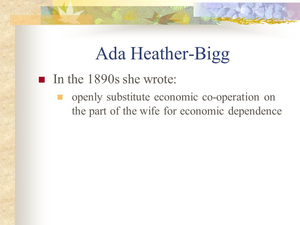 Ada Heather-Bigg In the 1890s she wrote: openly substitute economic co-operation on the part of the wife for economic dependence