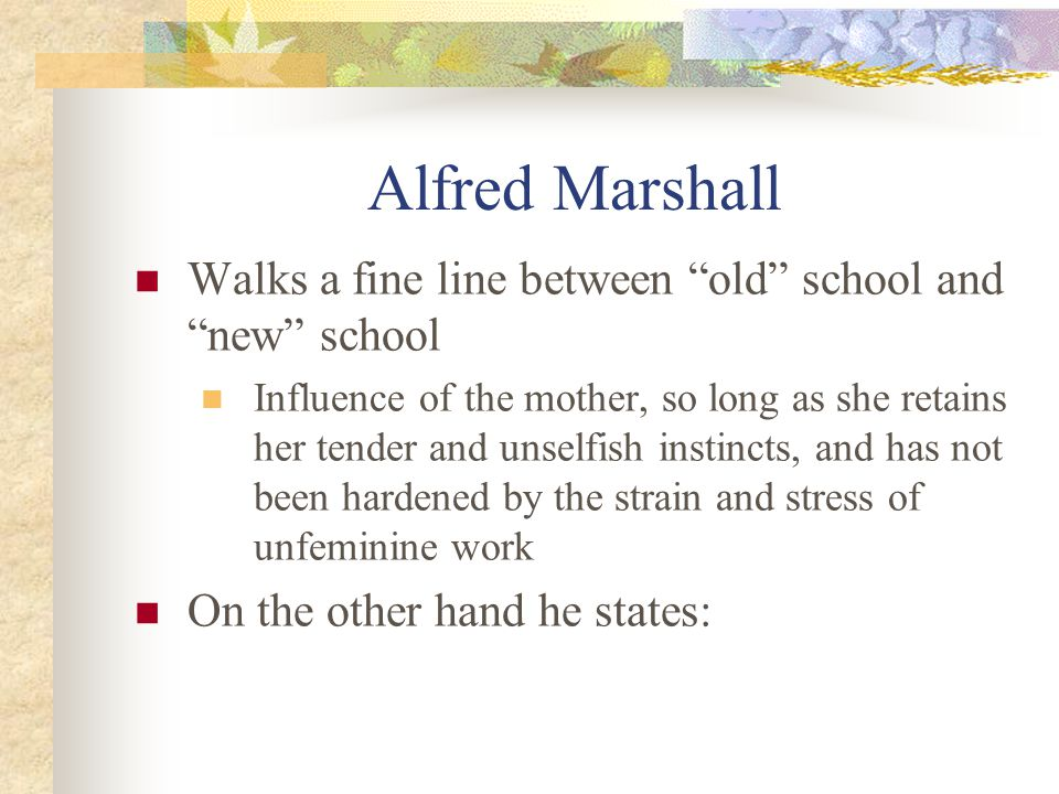 Alfred Marshall Walks a fine line between old school and new school Influence of the mother, so long as she retains her tender and unselfish instincts, and has not been hardened by the strain and stress of unfeminine work On the other hand he states: