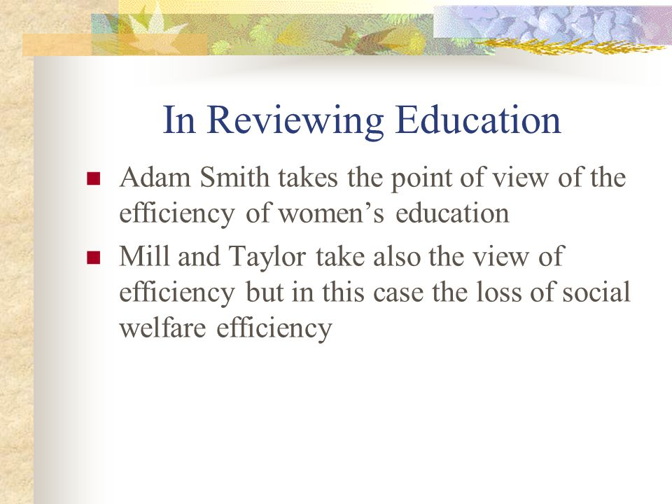 In Reviewing Education Adam Smith takes the point of view of the efficiency of women's education Mill and Taylor take also the view of efficiency but in this case the loss of social welfare efficiency