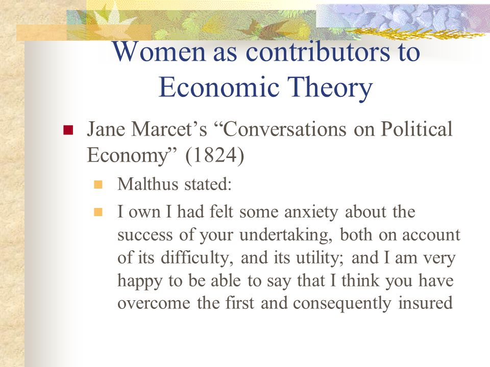 Women as contributors to Economic Theory Jane Marcet's Conversations on Political Economy (1824) Malthus stated: I own I had felt some anxiety about the success of your undertaking, both on account of its difficulty, and its utility; and I am very happy to be able to say that I think you have overcome the first and consequently insured