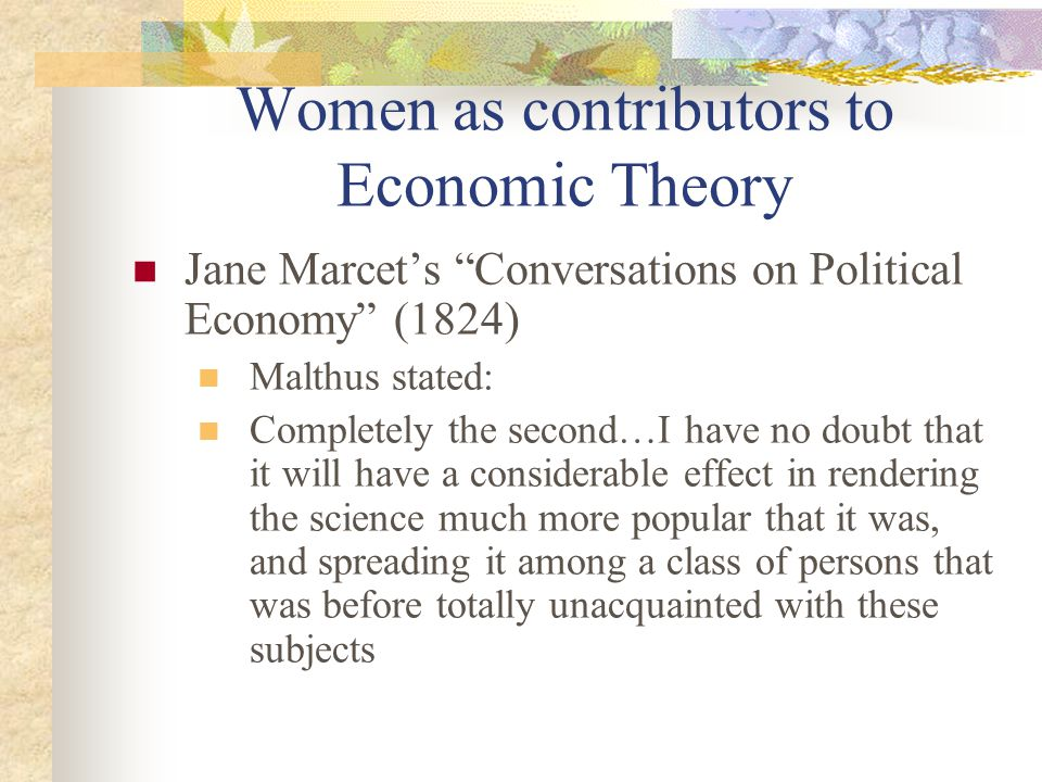 Women as contributors to Economic Theory Jane Marcet's Conversations on Political Economy (1824) Malthus stated: Completely the second…I have no doubt that it will have a considerable effect in rendering the science much more popular that it was, and spreading it among a class of persons that was before totally unacquainted with these subjects
