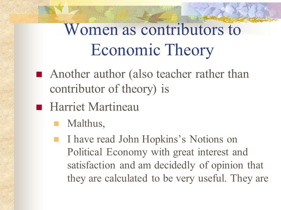 Women as contributors to Economic Theory Another author (also teacher rather than contributor of theory) is Harriet Martineau Malthus, I have read John Hopkins's Notions on Political Economy with great interest and satisfaction and am decidedly of opinion that they are calculated to be very useful.