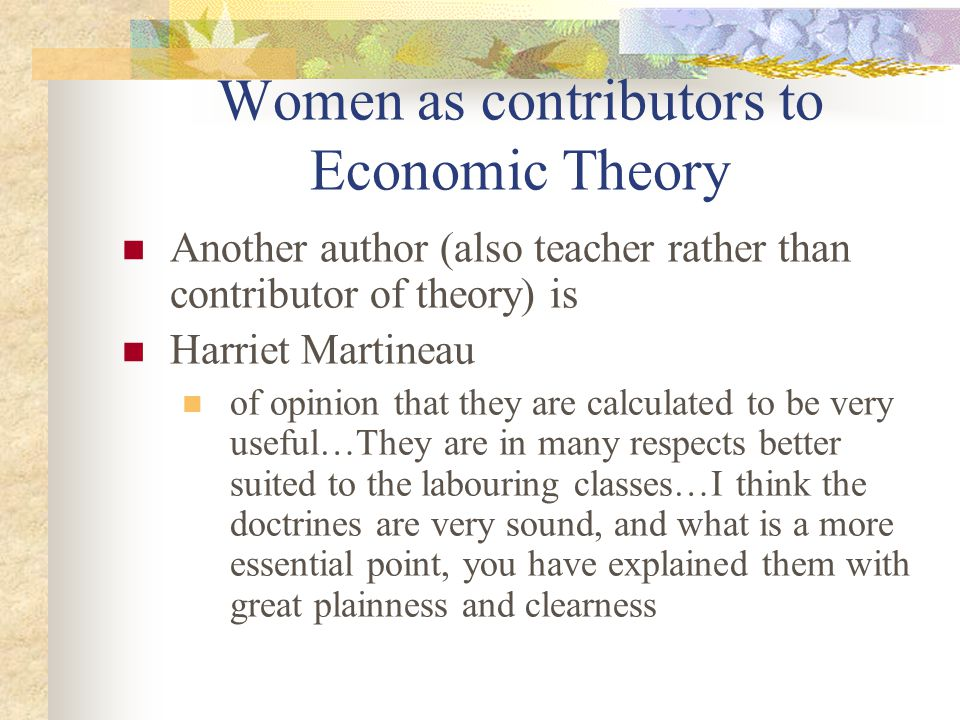 Women as contributors to Economic Theory Another author (also teacher rather than contributor of theory) is Harriet Martineau of opinion that they are calculated to be very useful…They are in many respects better suited to the labouring classes…I think the doctrines are very sound, and what is a more essential point, you have explained them with great plainness and clearness