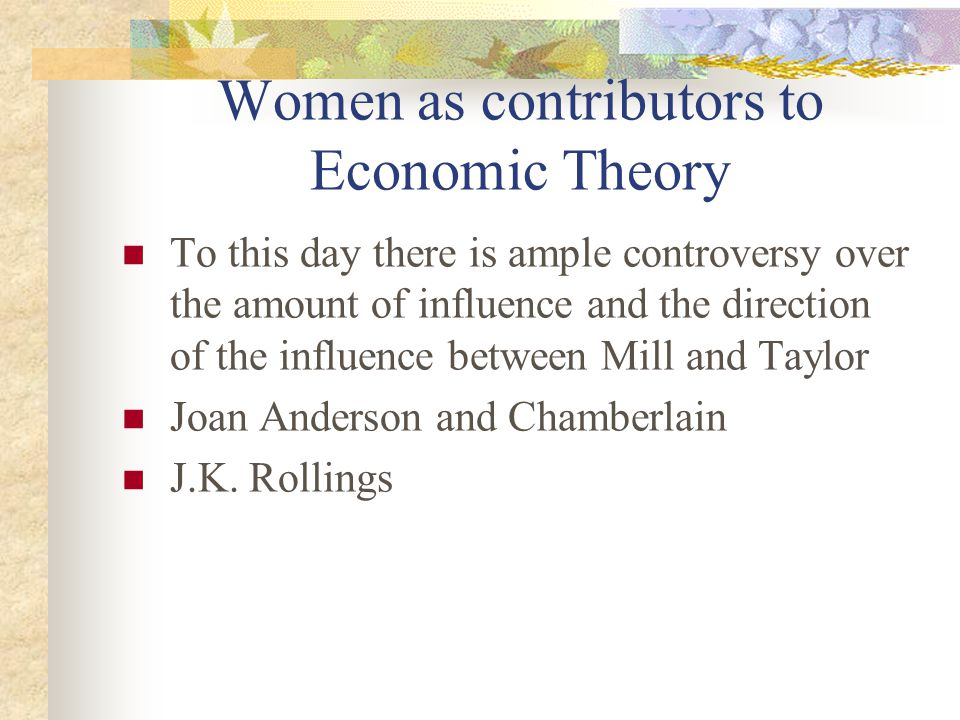 Women as contributors to Economic Theory To this day there is ample controversy over the amount of influence and the direction of the influence between Mill and Taylor Joan Anderson and Chamberlain J.K.