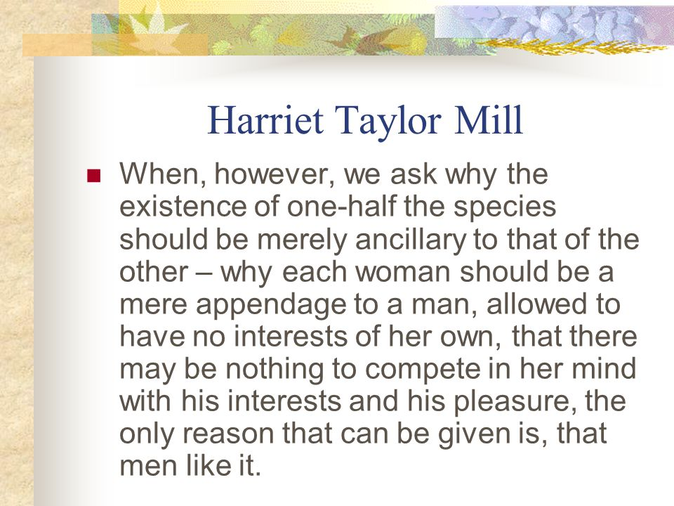 Harriet Taylor Mill When, however, we ask why the existence of one-half the species should be merely ancillary to that of the other – why each woman should be a mere appendage to a man, allowed to have no interests of her own, that there may be nothing to compete in her mind with his interests and his pleasure, the only reason that can be given is, that men like it.