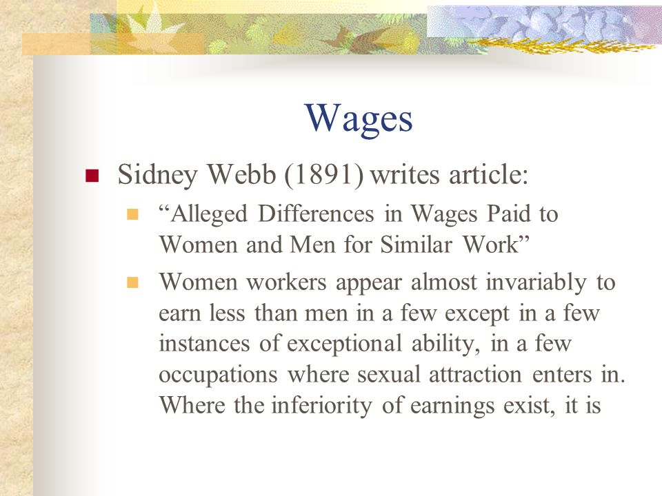 Wages Sidney Webb (1891) writes article: Alleged Differences in Wages Paid to Women and Men for Similar Work Women workers appear almost invariably to earn less than men in a few except in a few instances of exceptional ability, in a few occupations where sexual attraction enters in.