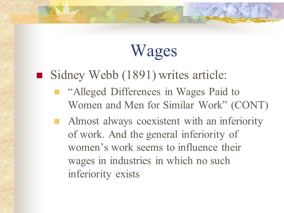 Wages Sidney Webb (1891) writes article: Alleged Differences in Wages Paid to Women and Men for Similar Work (CONT) Almost always coexistent with an inferiority of work.
