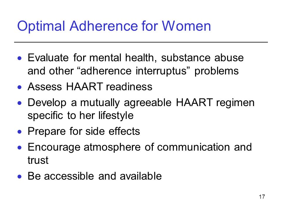 17 Optimal Adherence for Women  Evaluate for mental health, substance abuse and other adherence interruptus problems  Assess HAART readiness  Develop a mutually agreeable HAART regimen specific to her lifestyle  Prepare for side effects  Encourage atmosphere of communication and trust  Be accessible and available