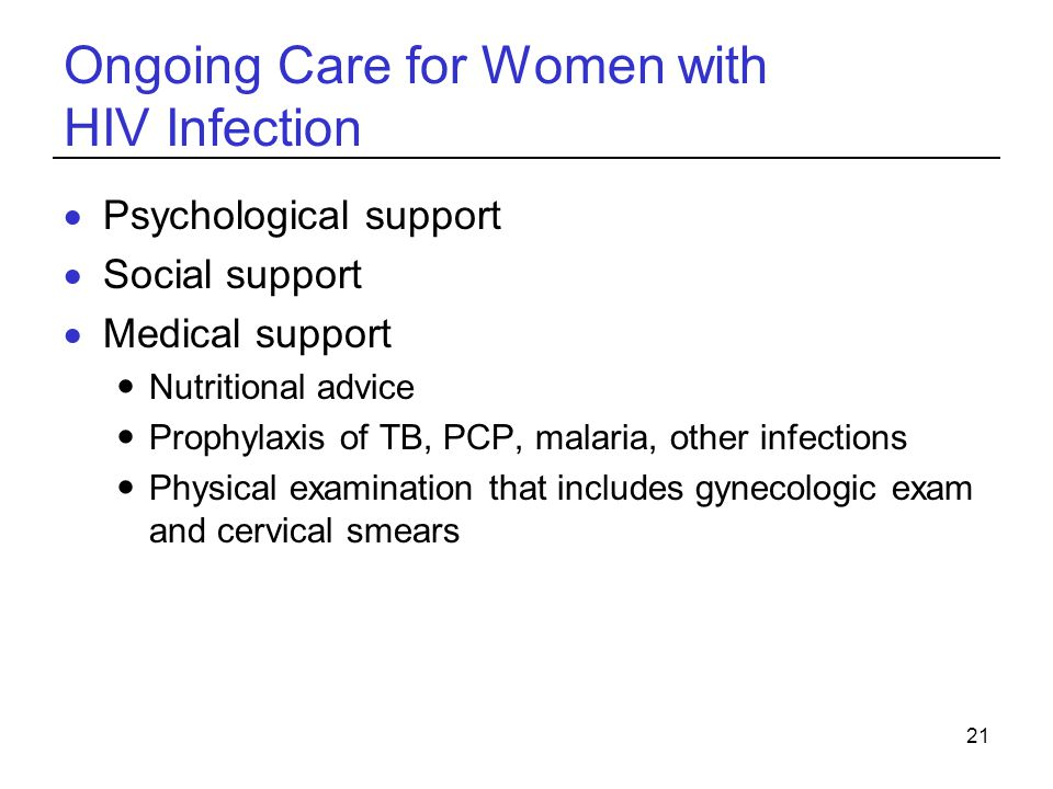 21 Ongoing Care for Women with HIV Infection  Psychological support  Social support  Medical support Nutritional advice Prophylaxis of TB, PCP, malaria, other infections Physical examination that includes gynecologic exam and cervical smears