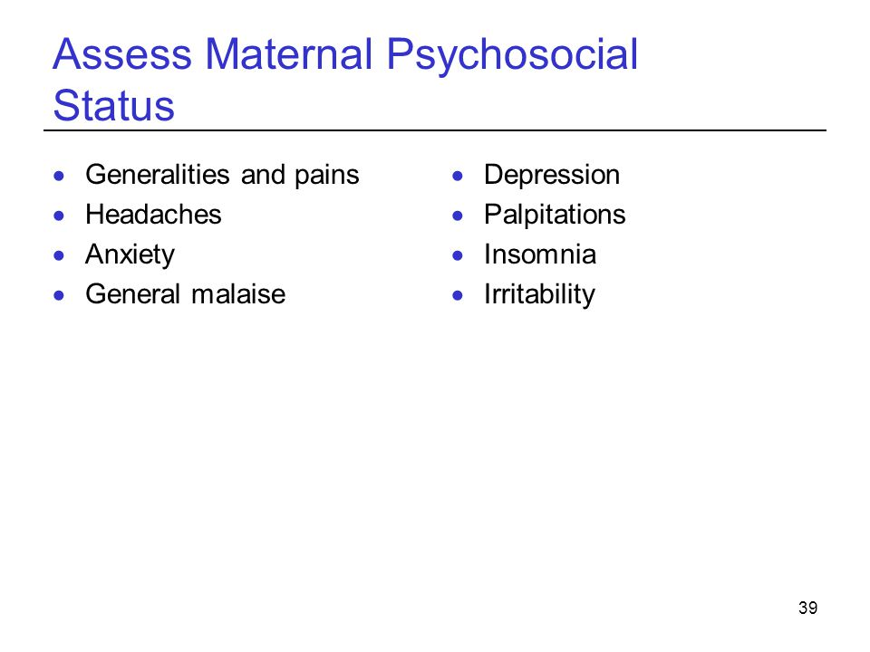 39 Assess Maternal Psychosocial Status  Generalities and pains  Headaches  Anxiety  General malaise  Depression  Palpitations  Insomnia  Irritability
