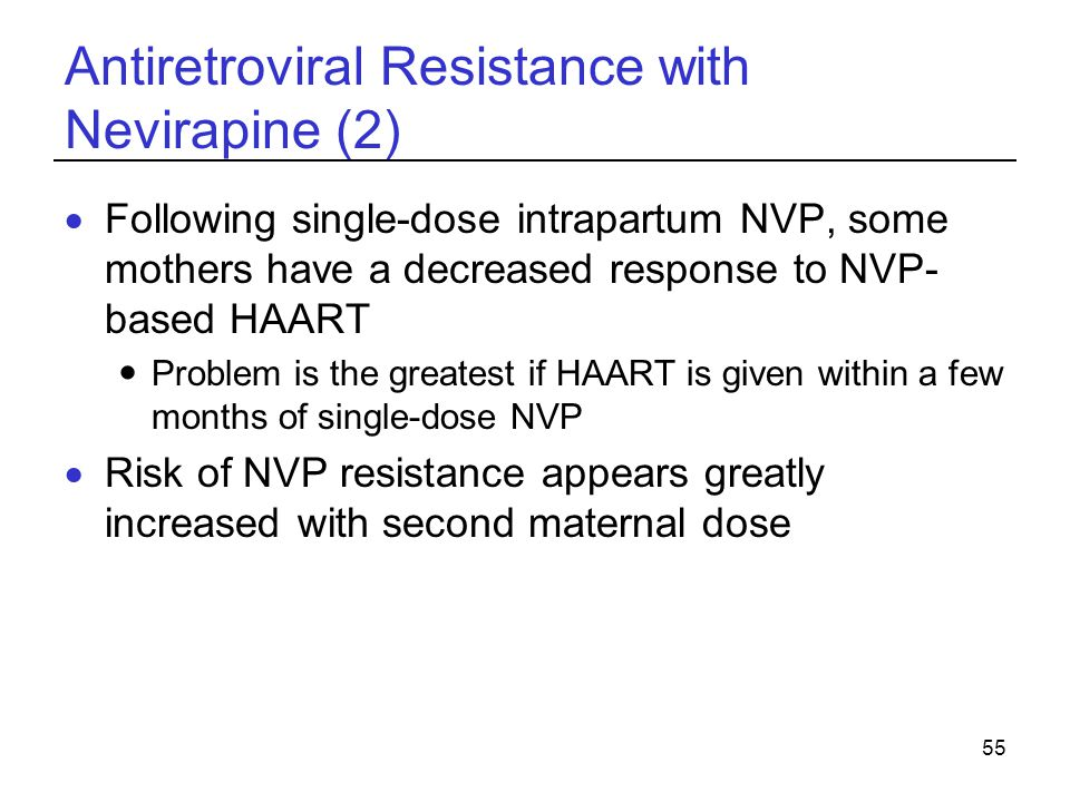 55 Antiretroviral Resistance with Nevirapine (2)  Following single-dose intrapartum NVP, some mothers have a decreased response to NVP- based HAART Problem is the greatest if HAART is given within a few months of single-dose NVP  Risk of NVP resistance appears greatly increased with second maternal dose