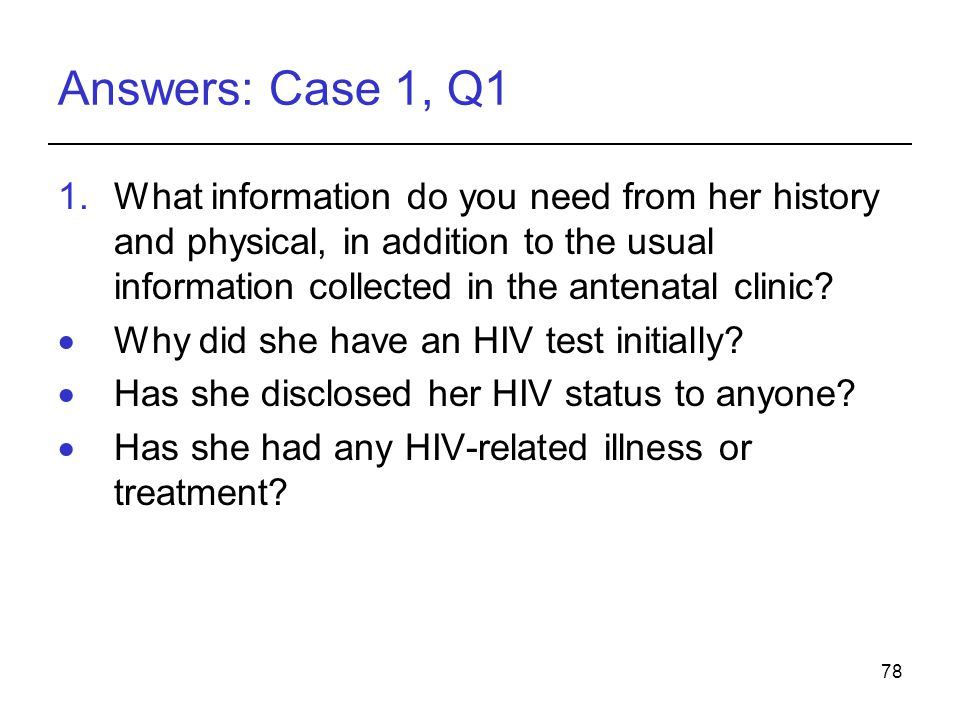 78 Answers: Case 1, Q1 1.What information do you need from her history and physical, in addition to the usual information collected in the antenatal clinic.