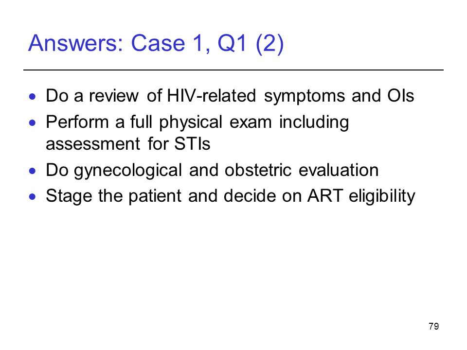 79 Answers: Case 1, Q1 (2)  Do a review of HIV-related symptoms and OIs  Perform a full physical exam including assessment for STIs  Do gynecological and obstetric evaluation  Stage the patient and decide on ART eligibility