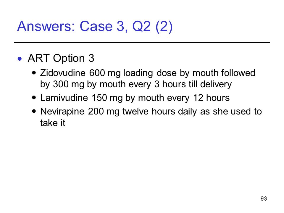 93 Answers: Case 3, Q2 (2)  ART Option 3 Zidovudine 600 mg loading dose by mouth followed by 300 mg by mouth every 3 hours till delivery Lamivudine 150 mg by mouth every 12 hours Nevirapine 200 mg twelve hours daily as she used to take it