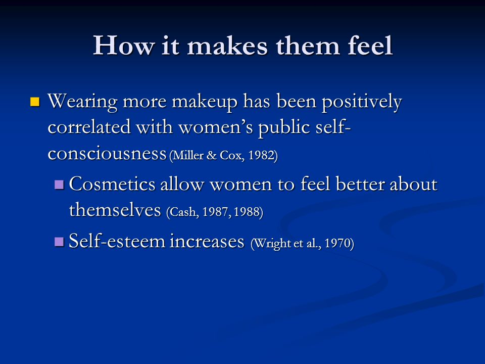 How it makes them feel Wearing more makeup has been positively correlated with women's public self- consciousness (Miller & Cox, 1982) Wearing more ma