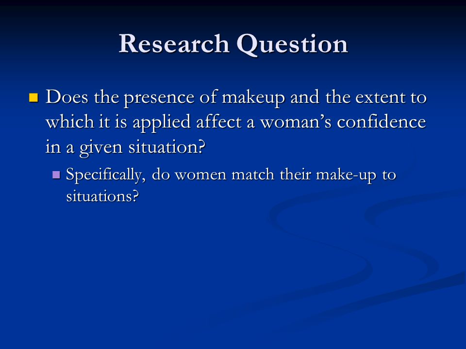 Research Question Does the presence of makeup and the extent to which it is applied affect a woman's confidence in a given situation? Does the presenc