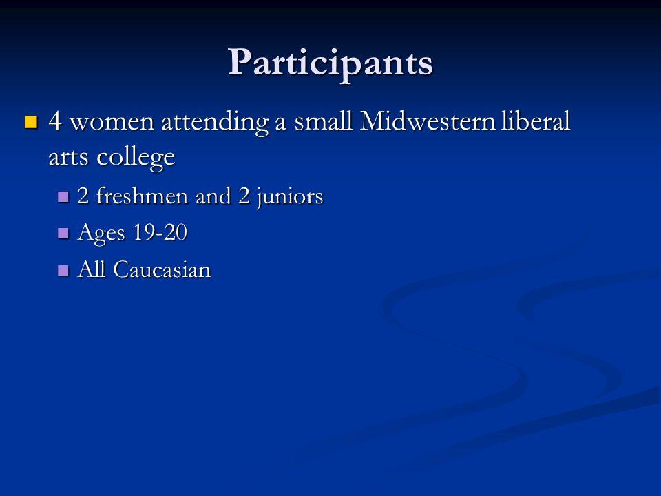 Participants 4 women attending a small Midwestern liberal arts college 4 women attending a small Midwestern liberal arts college 2 freshmen and 2 juni