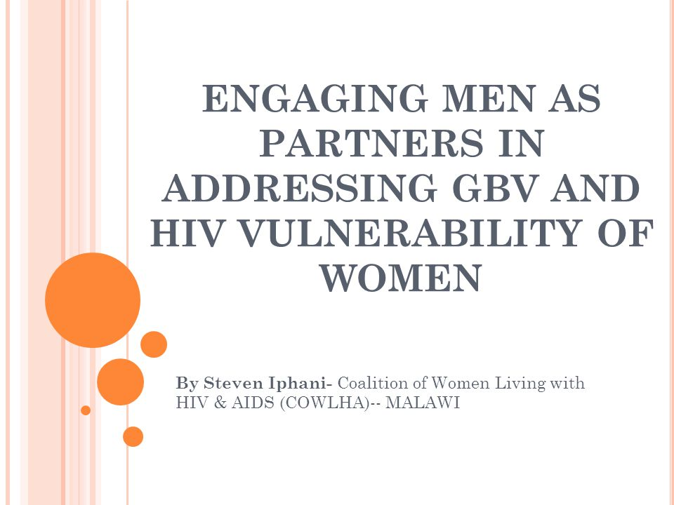 ENGAGING MEN AS PARTNERS IN ADDRESSING GBV AND HIV VULNERABILITY OF WOMEN By Steven Iphani- Coalition of Women Living with HIV & AIDS (COWLHA)-- MALAW