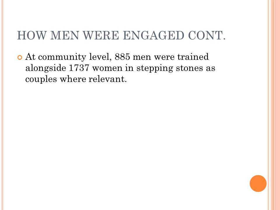 HOW MEN WERE ENGAGED CONT. At community level, 885 men were trained alongside 1737 women in stepping stones as couples where relevant.