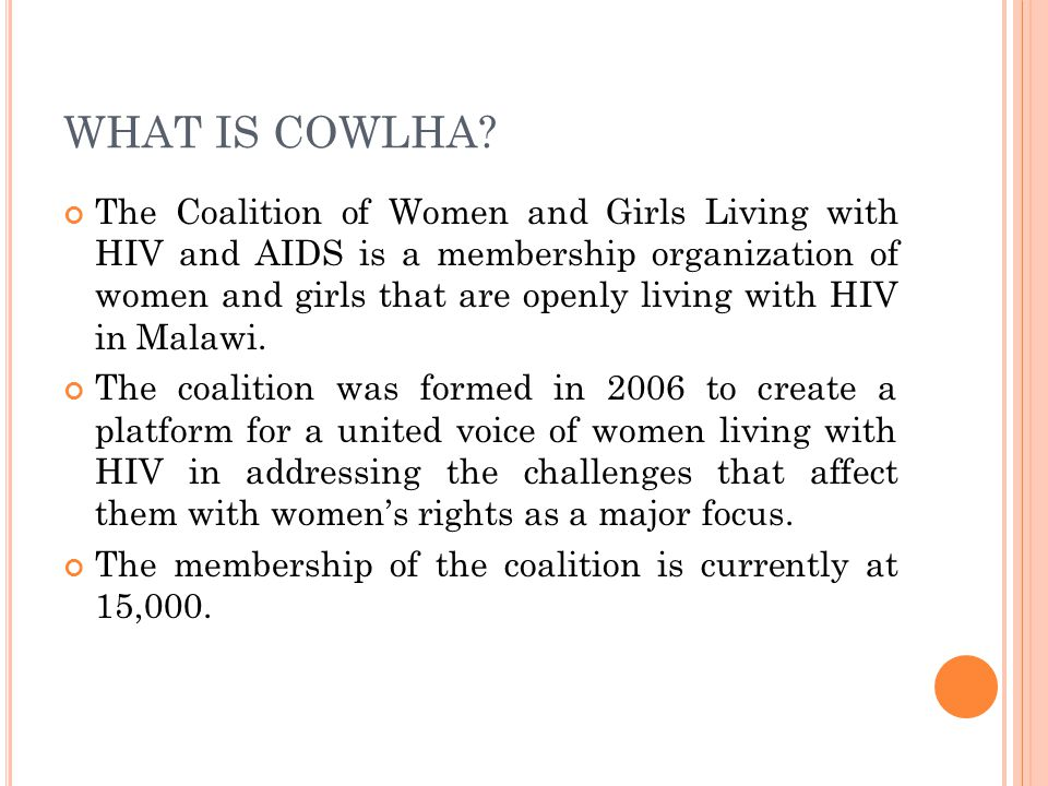 WHAT IS COWLHA? The Coalition of Women and Girls Living with HIV and AIDS is a membership organization of women and girls that are openly living with