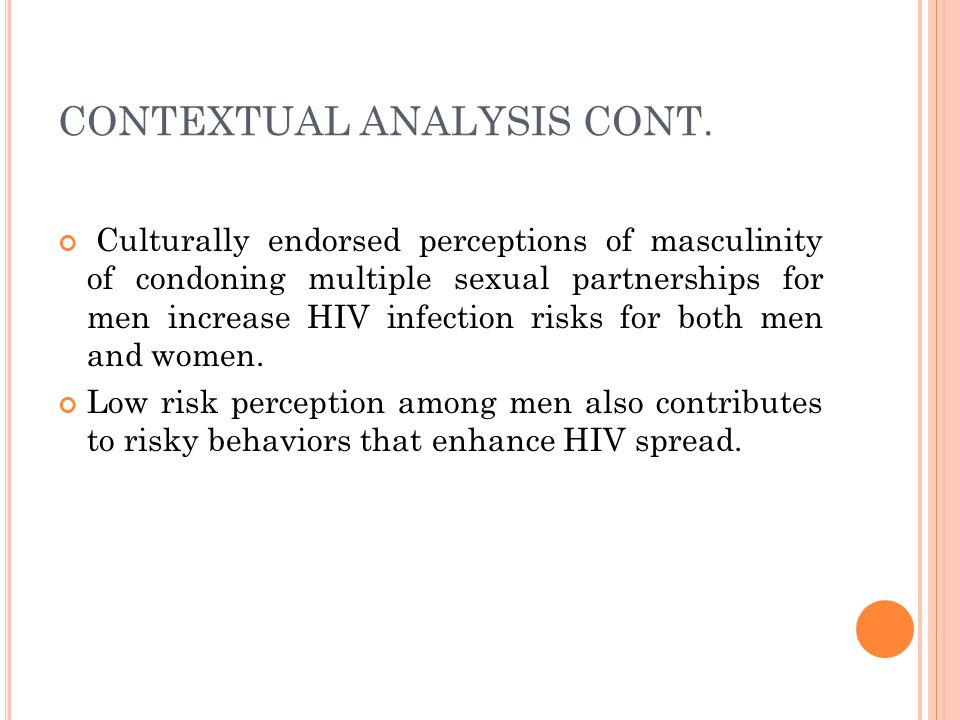 CONTEXTUAL ANALYSIS CONT. Culturally endorsed perceptions of masculinity of condoning multiple sexual partnerships for men increase HIV infection risk