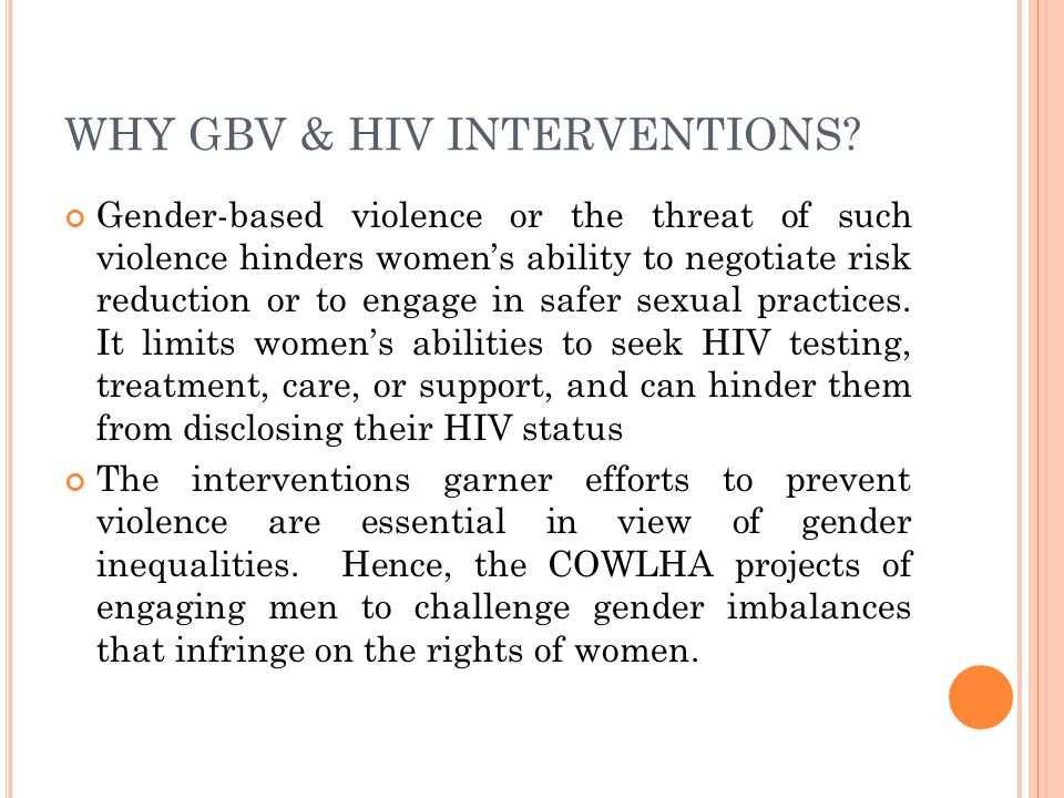 WHY GBV & HIV INTERVENTIONS? Gender-based violence or the threat of such violence hinders women's ability to negotiate risk reduction or to engage in