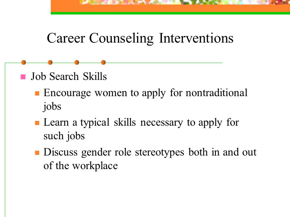 Career Counseling Interventions Job Search Skills Encourage women to apply for nontraditional jobs Learn a typical skills necessary to apply for such jobs Discuss gender role stereotypes both in and out of the workplace