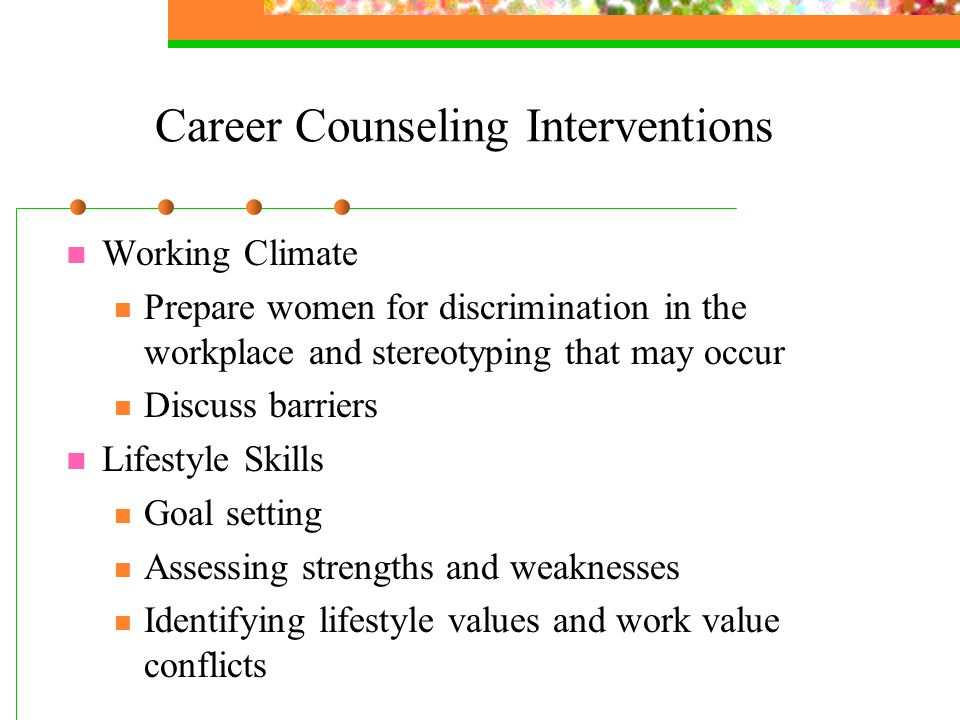 Career Counseling Interventions Working Climate Prepare women for discrimination in the workplace and stereotyping that may occur Discuss barriers Lifestyle Skills Goal setting Assessing strengths and weaknesses Identifying lifestyle values and work value conflicts