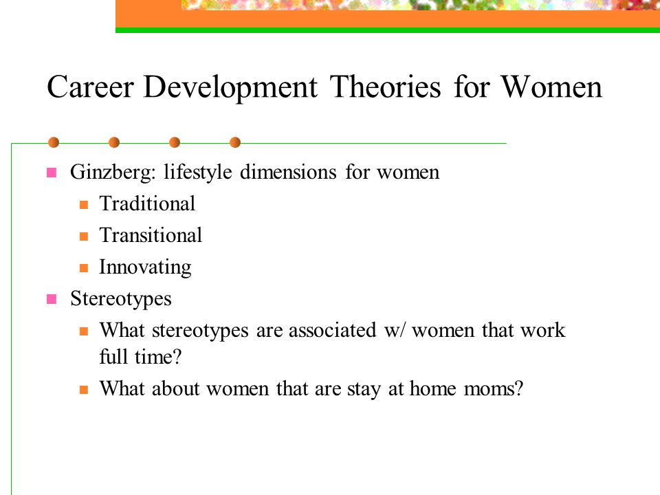 Career Development Theories for Women Ginzberg: lifestyle dimensions for women Traditional Transitional Innovating Stereotypes What stereotypes are associated w/ women that work full time.