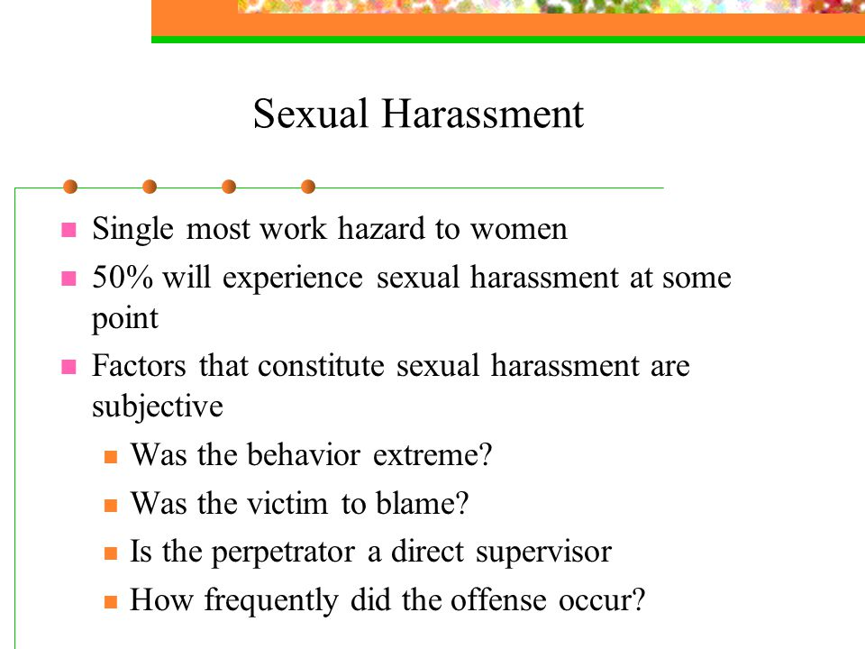 Sexual Harassment Single most work hazard to women 50% will experience sexual harassment at some point Factors that constitute sexual harassment are subjective Was the behavior extreme.