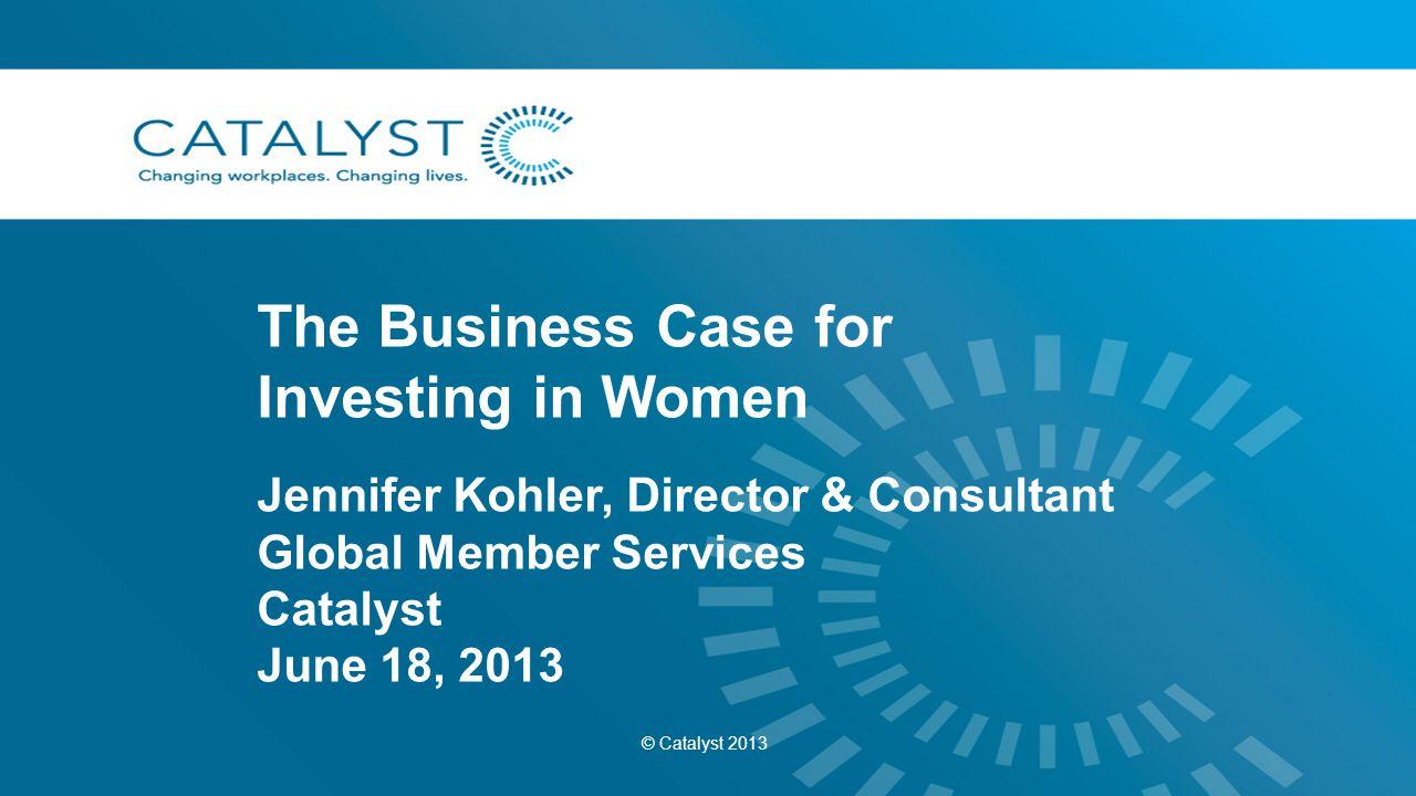 The Business Case for Investing in Women Jennifer Kohler, Director & Consultant Global Member Services Catalyst June 18, 2013 © Catalyst 2013