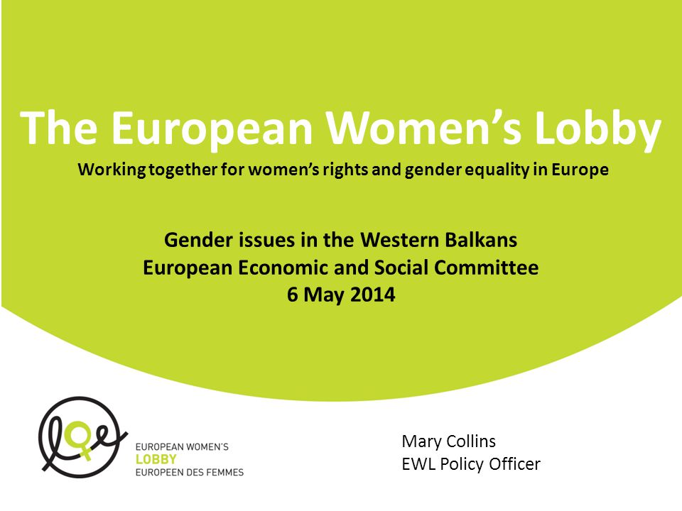 The European Women's Lobby Working together for women's rights and gender equality in Europe Gender issues in the Western Balkans European Economic and Social Committee 6 May 2014 Mary Collins EWL Policy Officer