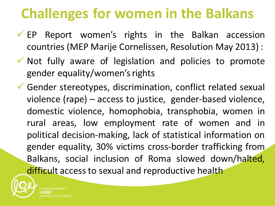 Challenges for women in the Balkans EP Report women's rights in the Balkan accession countries (MEP Marije Cornelissen, Resolution May 2013) : Not fully aware of legislation and policies to promote gender equality/women's rights Gender stereotypes, discrimination, conflict related sexual violence (rape) – access to justice, gender-based violence, domestic violence, homophobia, transphobia, women in rural areas, low employment rate of women and in political decision-making, lack of statistical information on gender equality, 30% victims cross-border trafficking from Balkans, social inclusion of Roma slowed down/halted, difficult access to sexual and reproductive health