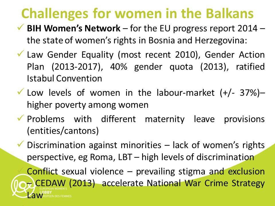 Challenges for women in the Balkans BIH Women's Network – for the EU progress report 2014 – the state of women's rights in Bosnia and Herzegovina: Law Gender Equality (most recent 2010), Gender Action Plan (2013-2017), 40% gender quota (2013), ratified Istabul Convention Low levels of women in the labour-market (+/- 37%)– higher poverty among women Problems with different maternity leave provisions (entities/cantons) Discrimination against minorities – lack of women's rights perspective, eg Roma, LBT – high levels of discrimination Conflict sexual violence – prevailing stigma and exclusion – CEDAW (2013) accelerate National War Crime Strategy Law