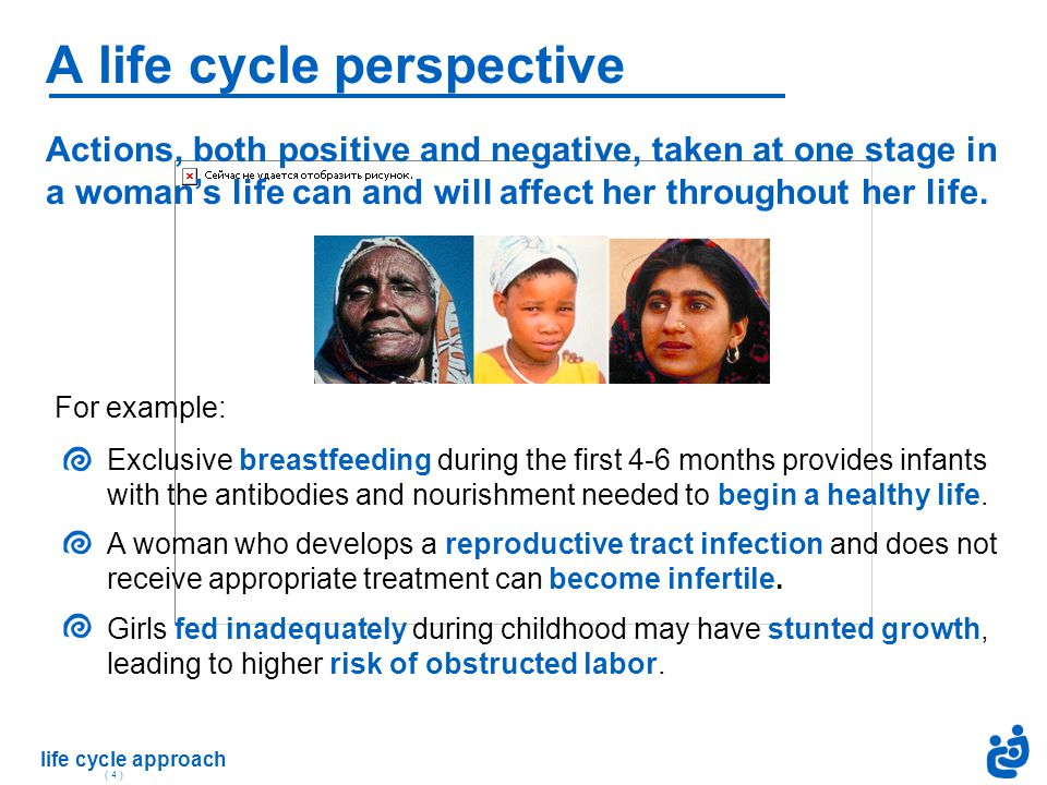 life cycle approach ( 4 ) Actions, both positive and negative, taken at one stage in a woman's life can and will affect her throughout her life. For e
