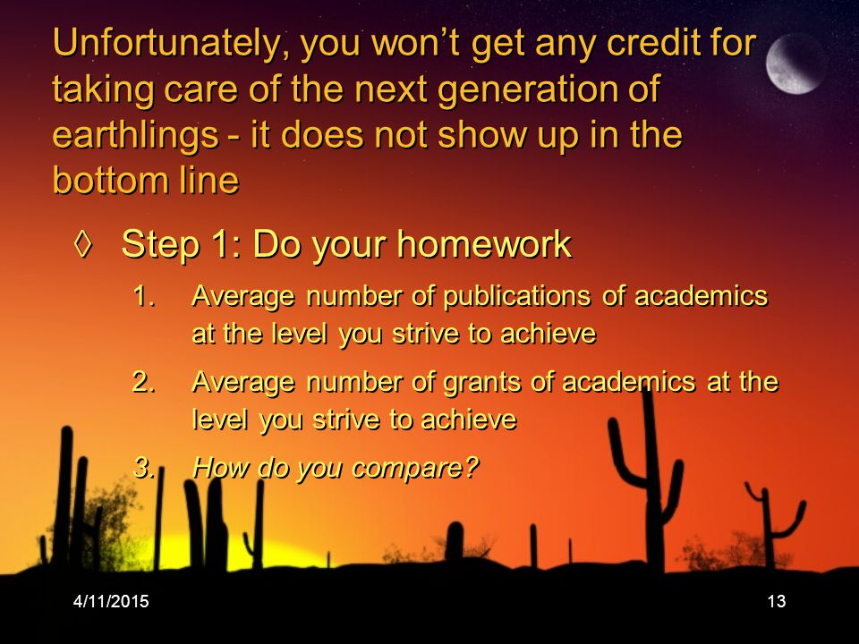 4/11/ Unfortunately, you won't get any credit for taking care of the next generation of earthlings - it does not show up in the bottom line ◊Step 1: Do your homework 1.Average number of publications of academics at the level you strive to achieve 2.Average number of grants of academics at the level you strive to achieve 3.How do you compare.