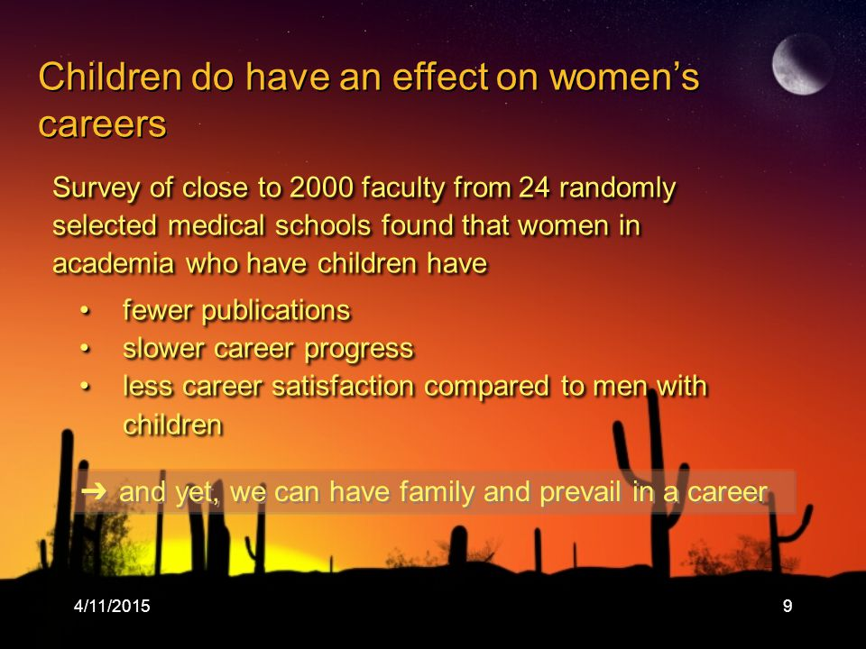 4/11/20159 Survey of close to 2000 faculty from 24 randomly selected medical schools found that women in academia who have children have fewer publications slower career progress less career satisfaction compared to men with children Survey of close to 2000 faculty from 24 randomly selected medical schools found that women in academia who have children have fewer publications slower career progress less career satisfaction compared to men with children ➔ and yet, we can have family and prevail in a career Children do have an effect on women's careers