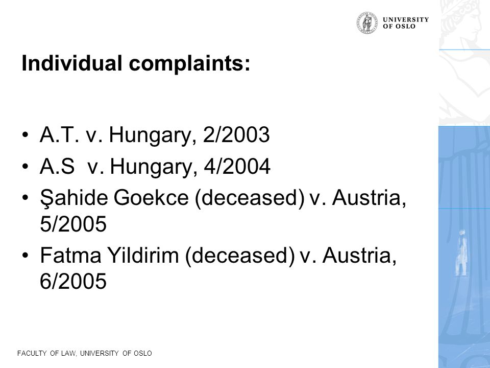 FACULTY OF LAW, UNIVERSITY OF OSLO Individual complaints: A.T. v. Hungary, 2/2003 A.S v. Hungary, 4/2004 Şahide Goekce (deceased) v. Austria, 5/2005 F