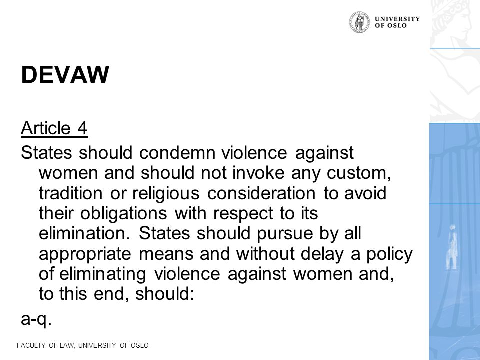 FACULTY OF LAW, UNIVERSITY OF OSLO DEVAW Article 4 States should condemn violence against women and should not invoke any custom, tradition or religio