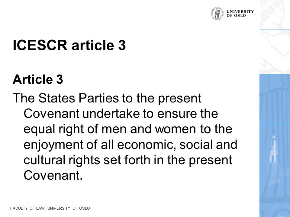 FACULTY OF LAW, UNIVERSITY OF OSLO ICESCR article 3 Article 3 The States Parties to the present Covenant undertake to ensure the equal right of men an