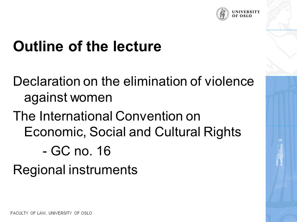 FACULTY OF LAW, UNIVERSITY OF OSLO DEVAW Article 2 Violence against women shall be understood to encompass, but not be limited to, the following: (a) Physical, sexual and psychological violence occurring in the family, including battering, sexual abuse of female children in the household, dowry-related violence, marital rape, female genital mutilation and other traditional practices harmful to women, non-spousal violence and violence related to exploitation; (b) Physical, sexual and psychological violence occurring within the general community, including rape, sexual abuse, sexual harassment and intimidation at work, in educational institutions and elsewhere, trafficking in women and forced prostitution; (c) Physical, sexual and psychological violence perpetrated or condoned by the State, wherever it occurs.