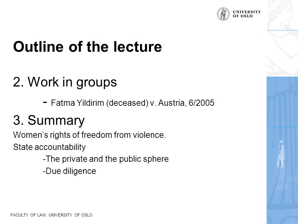 FACULTY OF LAW, UNIVERSITY OF OSLO Outline of the lecture 2. Work in groups - Fatma Yildirim (deceased) v. Austria, 6/2005 3. Summary Women's rights o