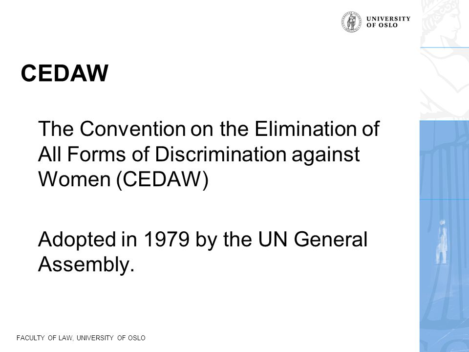 FACULTY OF LAW, UNIVERSITY OF OSLO CEDAW The Convention on the Elimination of All Forms of Discrimination against Women (CEDAW) Adopted in 1979 by the
