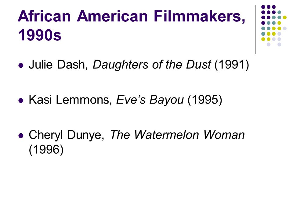 African American Filmmakers, 1990s Julie Dash, Daughters of the Dust (1991) Kasi Lemmons, Eve's Bayou (1995) Cheryl Dunye, The Watermelon Woman (1996)