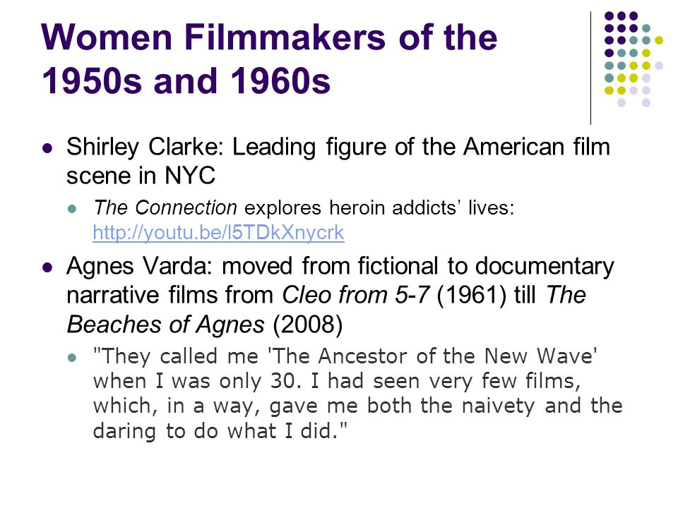 Women Filmmakers of the 1950s and 1960s Shirley Clarke: Leading figure of the American film scene in NYC The Connection explores heroin addicts' lives:     Agnes Varda: moved from fictional to documentary narrative films from Cleo from 5-7 (1961) till The Beaches of Agnes (2008) They called me The Ancestor of the New Wave when I was only 30.