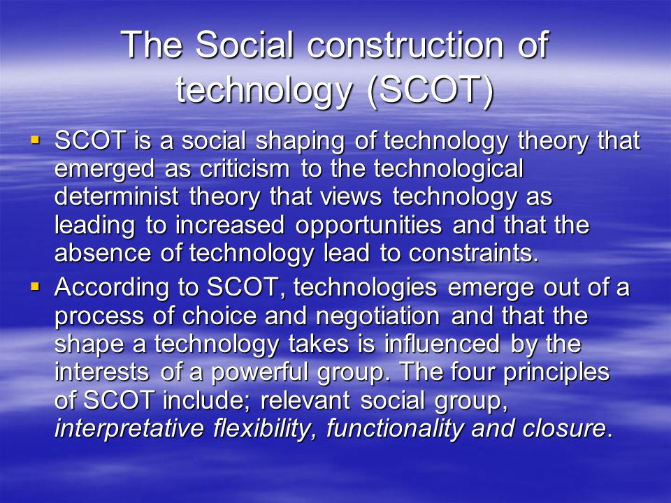 The Social construction of technology (SCOT)  SCOT is a social shaping of technology theory that emerged as criticism to the technological determinist theory that views technology as leading to increased opportunities and that the absence of technology lead to constraints.