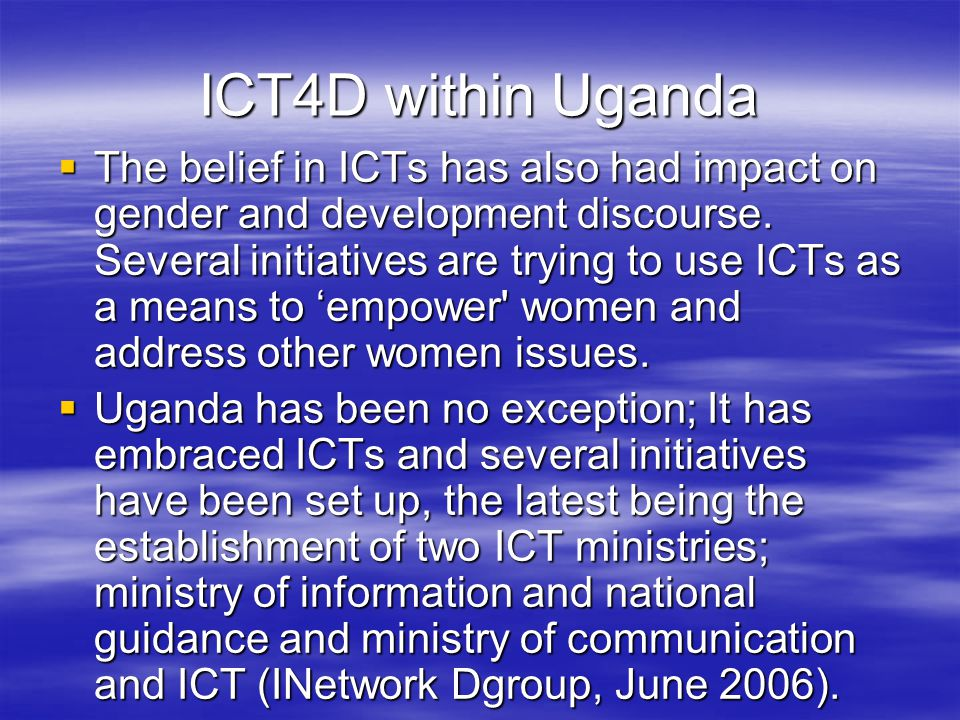 ICT4D within Uganda  The belief in ICTs has also had impact on gender and development discourse.