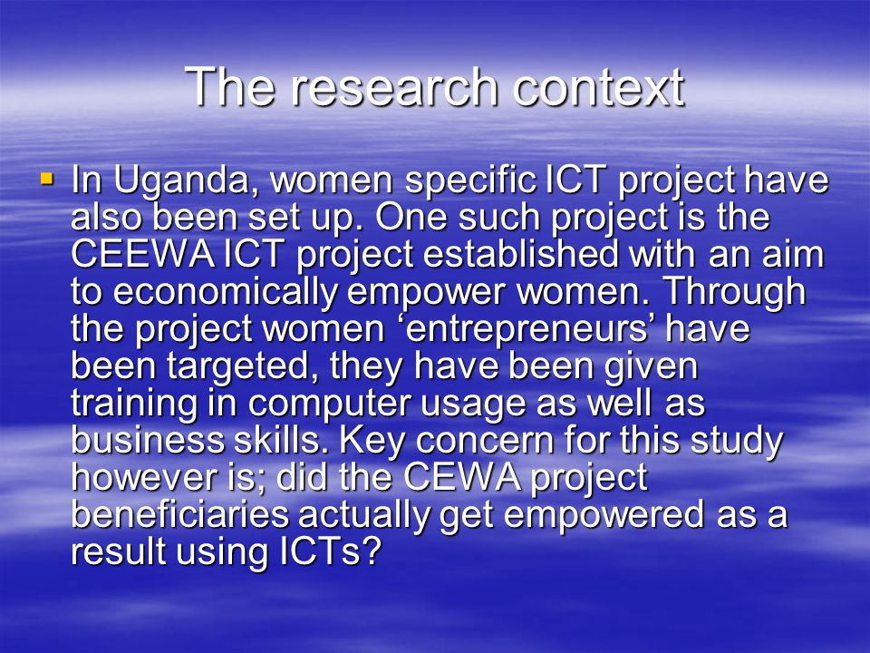 The research context  In Uganda, women specific ICT project have also been set up.