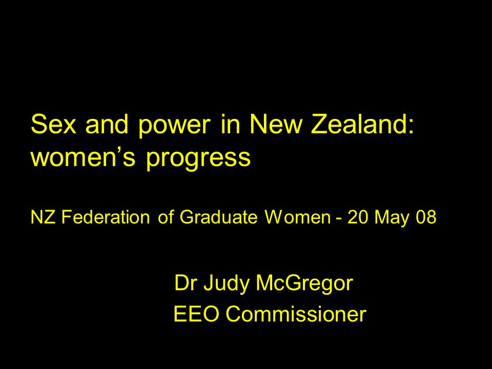 Sex and power in New Zealand: women's progress NZ Federation of Graduate Women - 20 May 08 Dr Judy McGregor EEO Commissioner