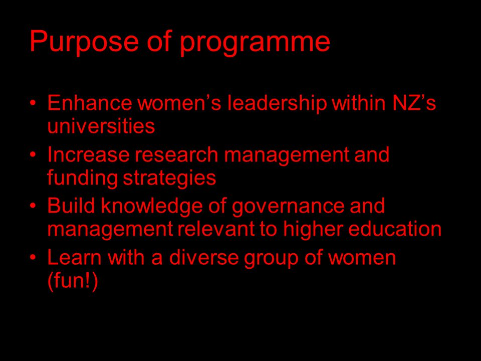 Purpose of programme Enhance women's leadership within NZ's universities Increase research management and funding strategies Build knowledge of governance and management relevant to higher education Learn with a diverse group of women (fun!)